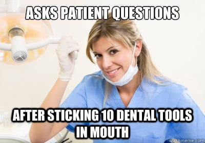 you have to wonder why dentists ask questions to the patient with dental tools in their mouth